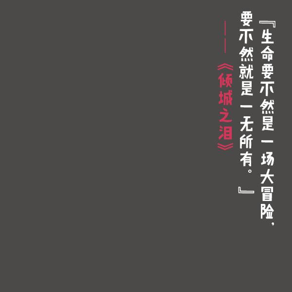 生命要不然是一场大冒险,要不然就是一无所有。——《倾城之泪》